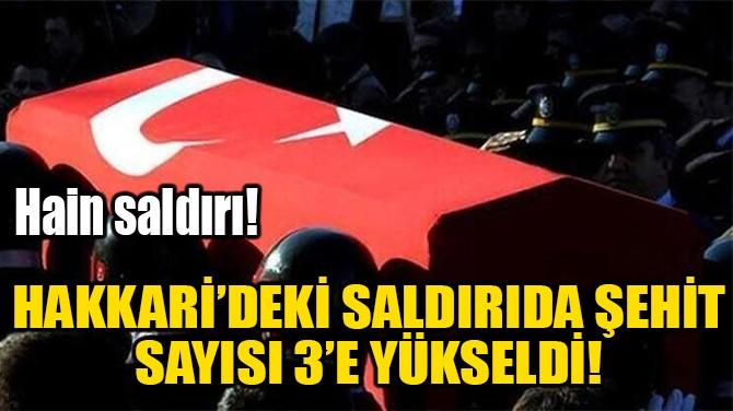HAKKARİ'DEKİ SALDIRIDA ŞEHİT SAYISI 3'E YÜKSELDİ!