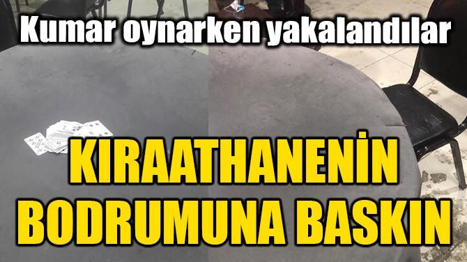 KIRAATHANENİN BODRUMUNA BASKIN!