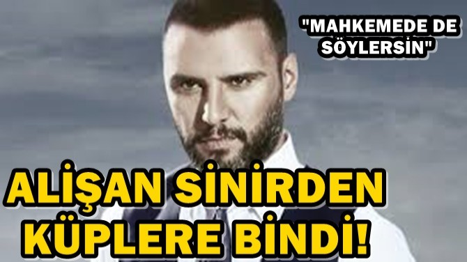 """ALİŞAN SİNİRDEN KÜPLERE BİNDİ! """"MAHKEMEDE DE SÖYLERSİN"""""""