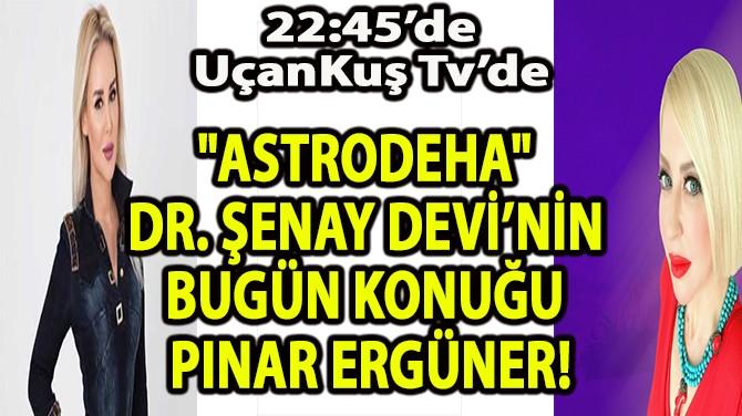 """ASTRODEHA"" DR. ŞENAY DEVİ'NİN BUGÜN KONUĞU PINAR ERGÜNER!"