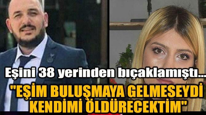"""""""EŞİM BULUŞMAYA GELMESEYDİ KENDİMİ ÖLDÜRECEKTİM"""""""