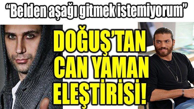DOĞUŞ'TAN CAN YAMAN ELEŞTİRİSİ!