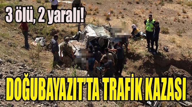 DOĞUBAYAZIT'TA TRAFİK KAZASI: 3 ÖLÜ, 2 YARALI!