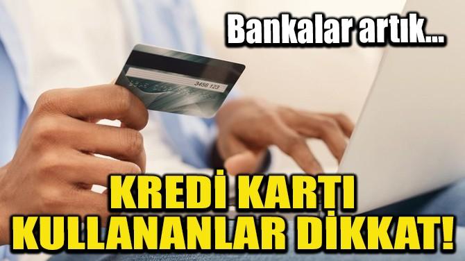 KREDİ KARTI KULLANANLAR DİKKAT! BANKALAR ARTIK…