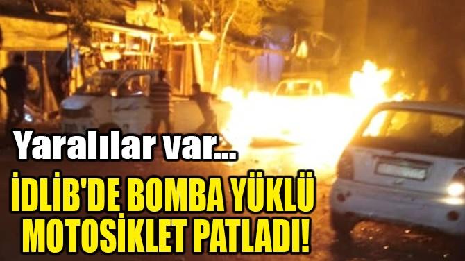 İDLİB'DE BOMBA YÜKLÜ MOTOSİKLET PATLADI!