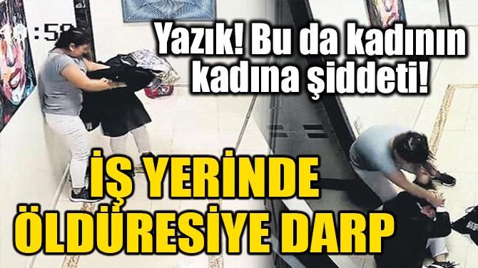 İŞ YERİNDE ÖLDÜRESİYE DARP!