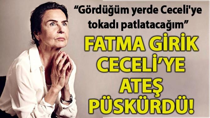 FATMA GİRİK CECELİ'YE ATEŞ PÜSKÜRDÜ!