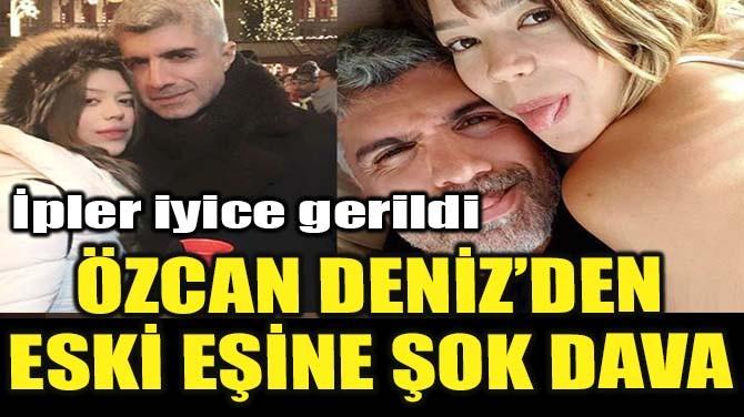 ÖZCAN DENİZ'DEN ESKİ EŞİNE ŞOK DAVA!