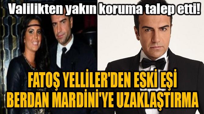 FATOŞ YELLİLER'DEN ESKİ EŞİ BERDAN MARDİNİ'YE UZAKLAŞTIRMA!