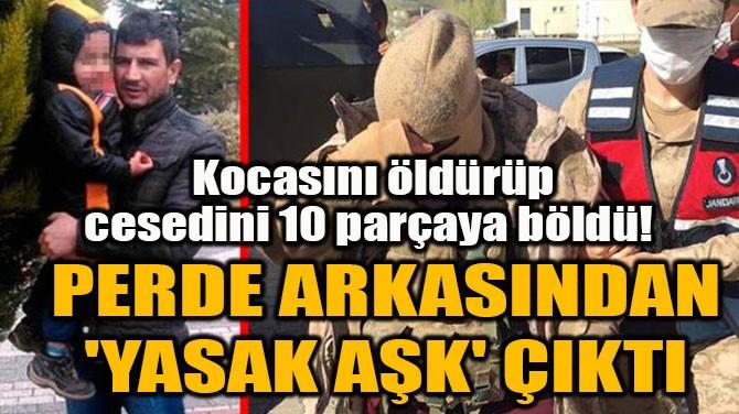 KOCASINI ÖLDÜRÜP CESEDİNİ 10 PARÇAYA BÖLDÜ!