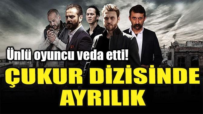 ÇUKUR DİZİSİNDE AYRILIK!