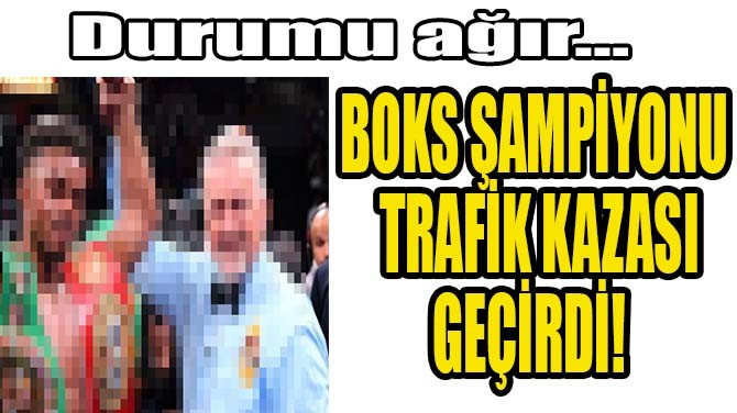 BOKS ŞAMPİYONU TRAFİK KAZASI GEÇİRDİ!