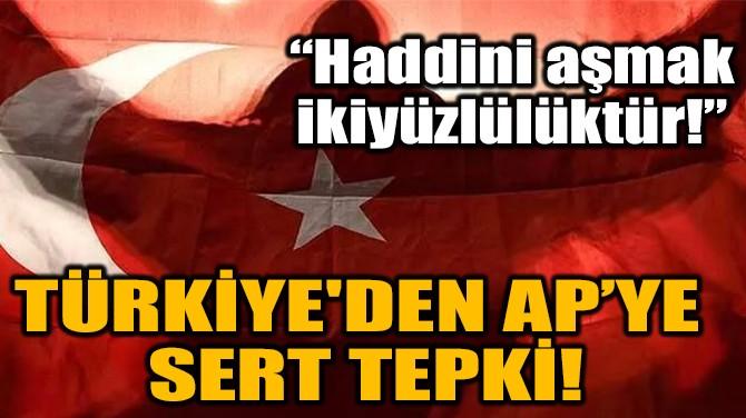 """TÜRKİYE'DEN AP'YE SERT TEPKİ! """"HADDİNİ AŞMAK İKİYÜZLÜLÜKTÜR!"""""""