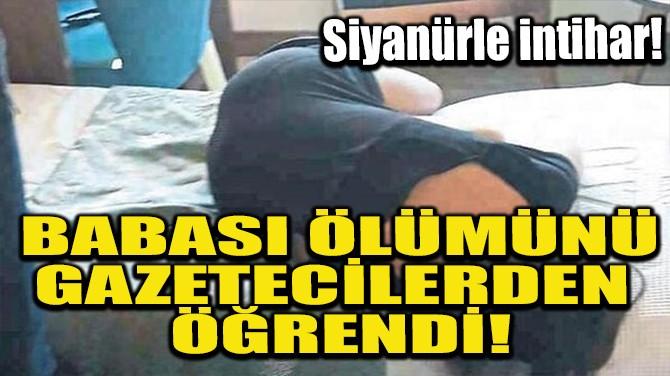 BABASI ÖLÜMÜNÜ GAZETECİLERDEN ÖĞRENDİ!