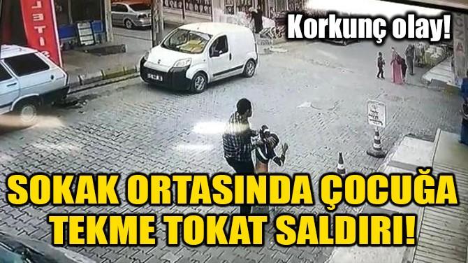 SOKAK ORTASINDA ÇOCUĞA TEKME TOKAT SALDIRI!