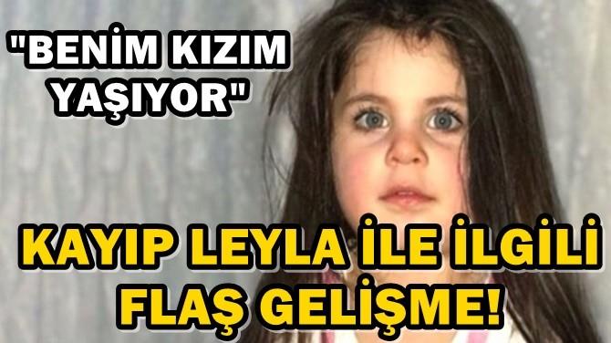 """KAYIP LEYLA İLE İLGİLİ FLAŞ GELİŞME! """"BENİM KIZIM YAŞIYOR"""""""