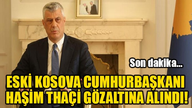 ESKİ KOSOVA CUMHURBAŞKANI HAŞİM THAÇİ GÖZALTINA ALINDI!