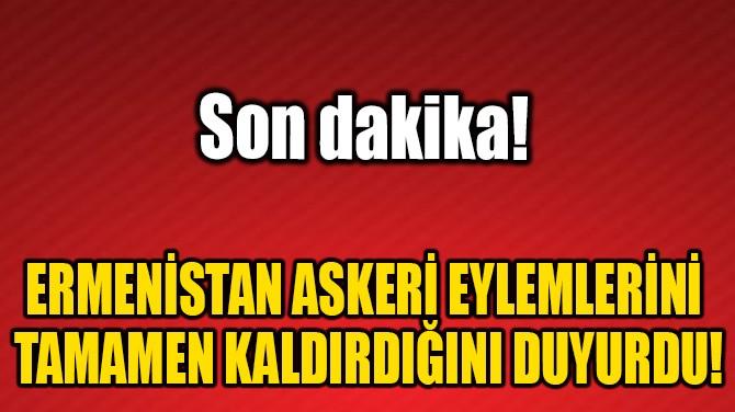 ERMENİSTAN ASKERİ EYLEMLERİNİ TAMAMEN KALDIRDIĞINI DUYURDU!