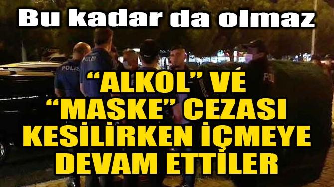 """""""ALKOL"""" VE """"MASKE"""" CEZASI KESİLİRKEN İÇMEYE DEVAM ETTİLER"""