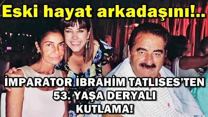 İMPARATOR İBRAHİM TATLISES'TEN  53. YAŞA DERYALI KUTLAMA!