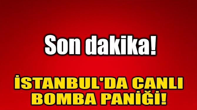 İSTANBUL'DA CANLI BOMBA PANİĞİ!