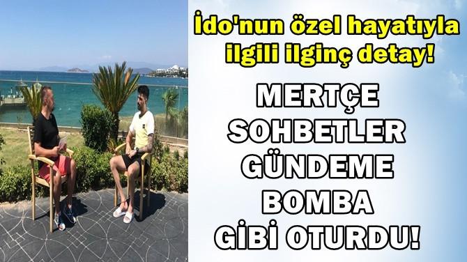 MERTÇE SOHBETLER GÜNDEME BOMBA GİBİ OTURDU!