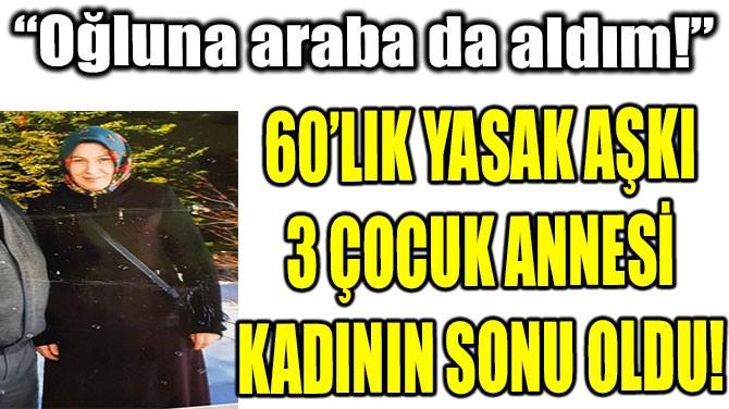 60'LIK YASAK AŞKI 3 ÇOCUK ANNESİ KADININ SONU OLDU!