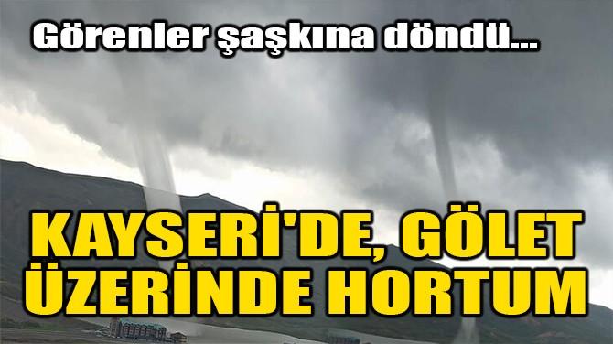 KAYSERİ'DE, GÖLET ÜZERİNDE HORTUM