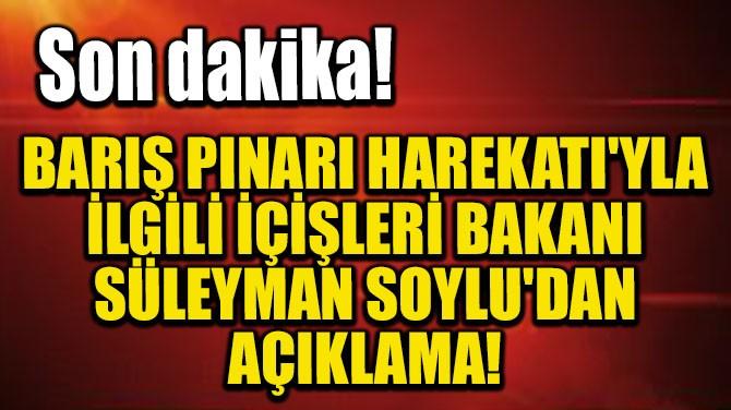 BARIŞ PINARI HAREKATI'YLA İLGİLİ SÜLEYMAN SOYLU'DAN AÇIKLAMA!
