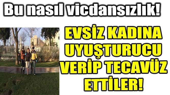 EVSİZ KADINA UYUŞTURUCU VERİP TECAVÜZ ETTİLER!