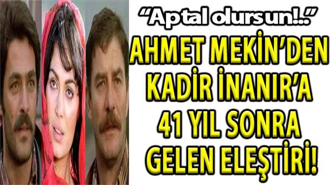 AHMET MEKİN'DEN KADİR İNANIR'A 41 YIL SONRA GELEN ELEŞTİRİ!