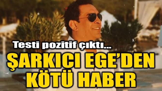 ŞARKICI EGE'DEN KÖTÜ HABER!