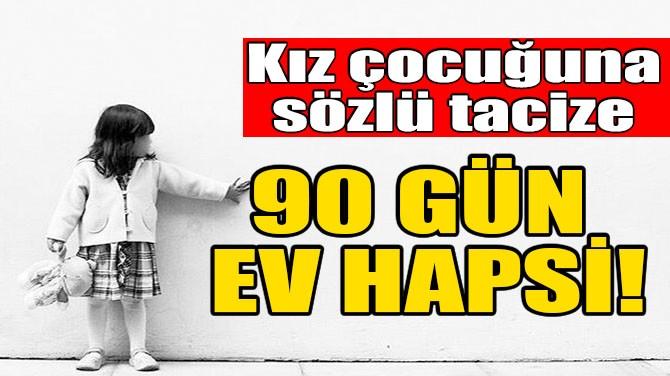 KIZ ÇOCUĞUNA SÖZLÜ TACİZE 90 GÜN EV HAPSİ!