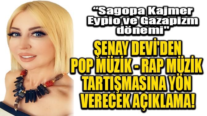 ŞENAY DEVİ'DEN POP - RAP TARTIŞMASINA YÖN VERECEK AÇIKLAMA!
