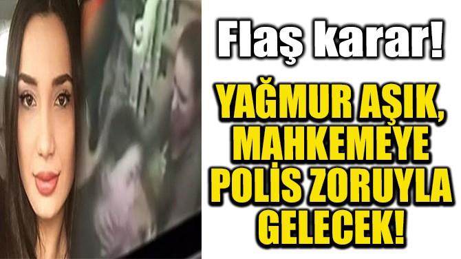 YAĞMUR AŞIK, MAHKEMEYE POLİS ZORUYLA GELECEK!