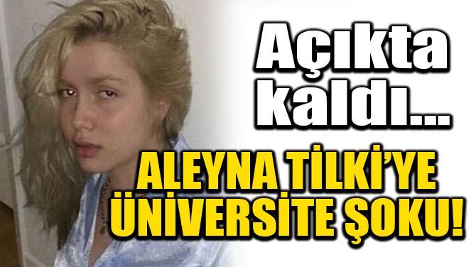ALEYNA TİLKİ'YE ÜNİVERSİTE ŞOKU! AÇIKTA KALDI!