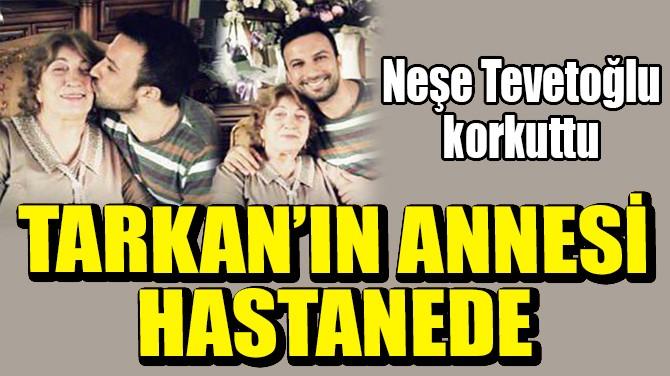 TARKAN'IN ANNESİ HASTANEYE KALDIRILDI!