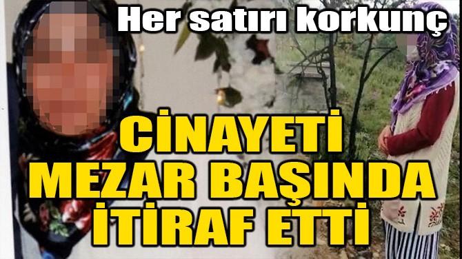 CİNAYETİ MEZAR BAŞINDA İTİRAF ETTİ