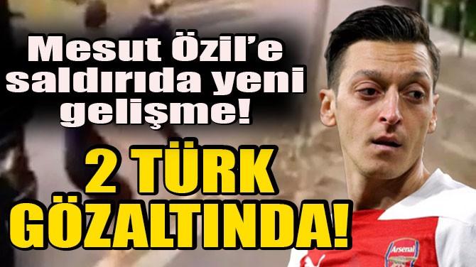 MESUT ÖZİL'E SALDIRIDA YENİ GELİŞME! 2 TÜRK GÖZALTINDA!
