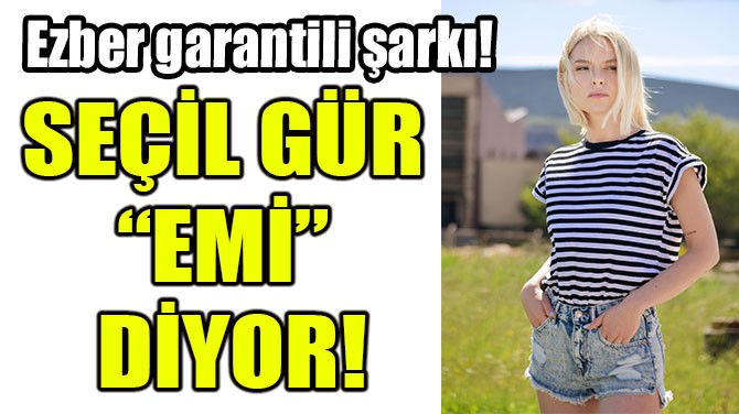 """SEÇİL GÜR """"EMİ"""" DİYOR!"""
