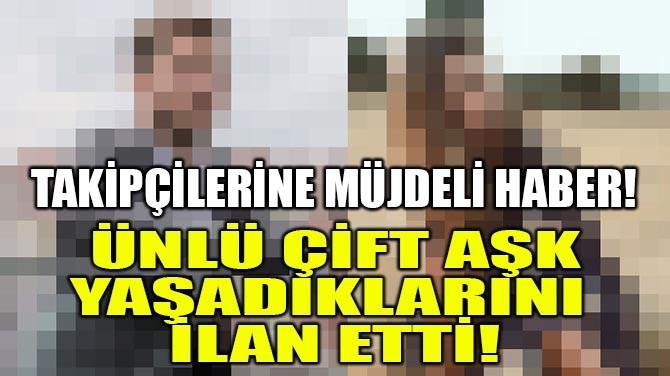 ÜNLÜ ÇİFT AŞK YAŞADIKLARINI İLAN ETTİ!