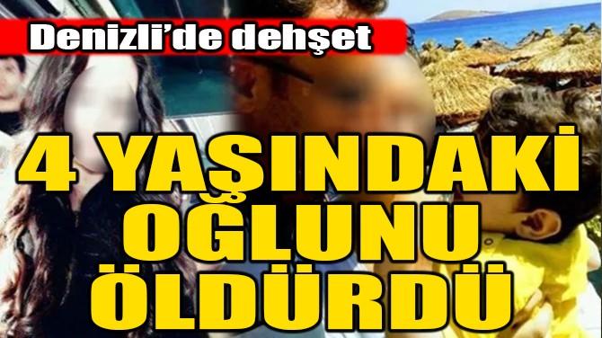 DENİZLİ'DE DEHŞET! 4 YAŞINDAKİ OĞLUNU ÖLDÜRDÜ!