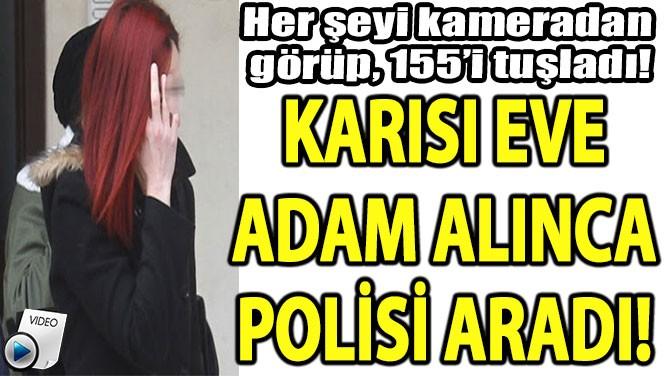 KARISI EVE  ADAM ALINCA  POLİSİ ARADI!