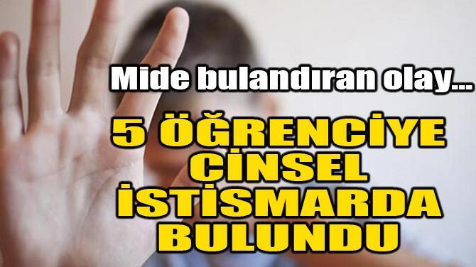5 ÖĞRENCİYE CİNSEL İSTİSMARDA BULUNDU!
