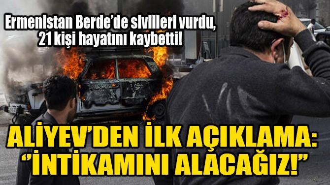 ALİYEV'DEN İLK AÇIKLAMA: ''İNTİKAMINI ALACAĞIZ!''