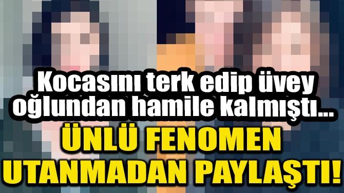 ÜNLÜ FENOMEN UTANMADAN PAYLAŞTI!