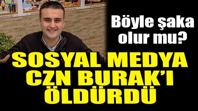 ŞAKA GİBİ! SOSYAL MEDYA CZN BURAK'I ÖLDÜRDÜ!