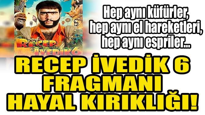 RECEP İVEDİK 6 FRAGMANI HAYAL KIRIKLIĞI!