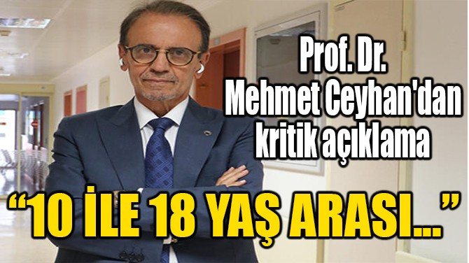 PROF. DR. MEHMET CEYHAN'DAN KRİTİK AÇIKLAMA