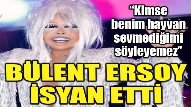 BÜLENT ERSOY İSYAN ETTİ!